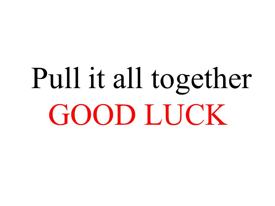 Pull it all together GOOD LUCK