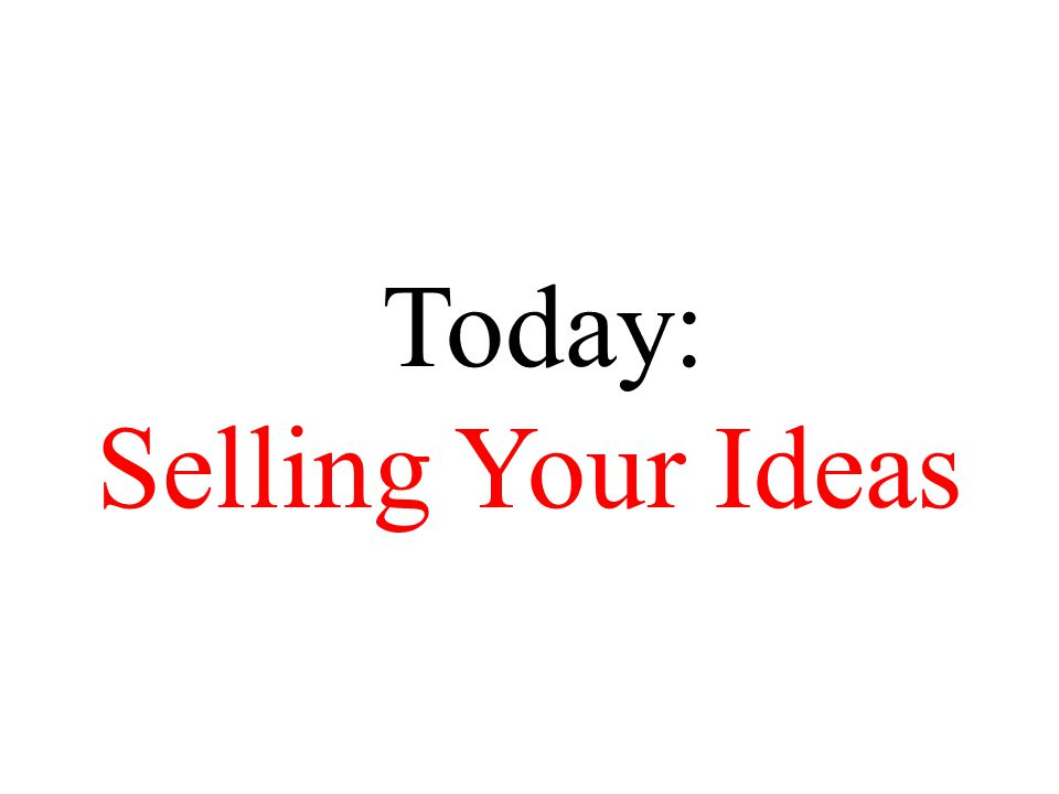 Today: Selling Your Ideas