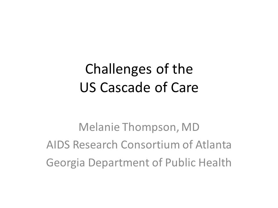 Challenges of the US Cascade of Care Melanie Thompson, MD AIDS Research Consortium of Atlanta Georgia Department of Public Health
