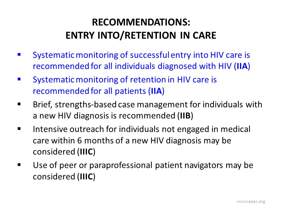 RECOMMENDATIONS: ENTRY INTO/RETENTION IN CARE  Systematic monitoring of successful entry into HIV care is recommended for all individuals diagnosed with HIV (IIA)  Systematic monitoring of retention in HIV care is recommended for all patients (IIA)  Brief, strengths-based case management for individuals with a new HIV diagnosis is recommended (IIB)  Intensive outreach for individuals not engaged in medical care within 6 months of a new HIV diagnosis may be considered (IIIC)  Use of peer or paraprofessional patient navigators may be considered (IIIC) www.iapac.org