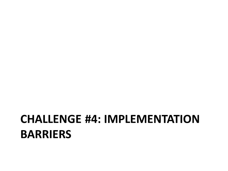 CHALLENGE #4: IMPLEMENTATION BARRIERS