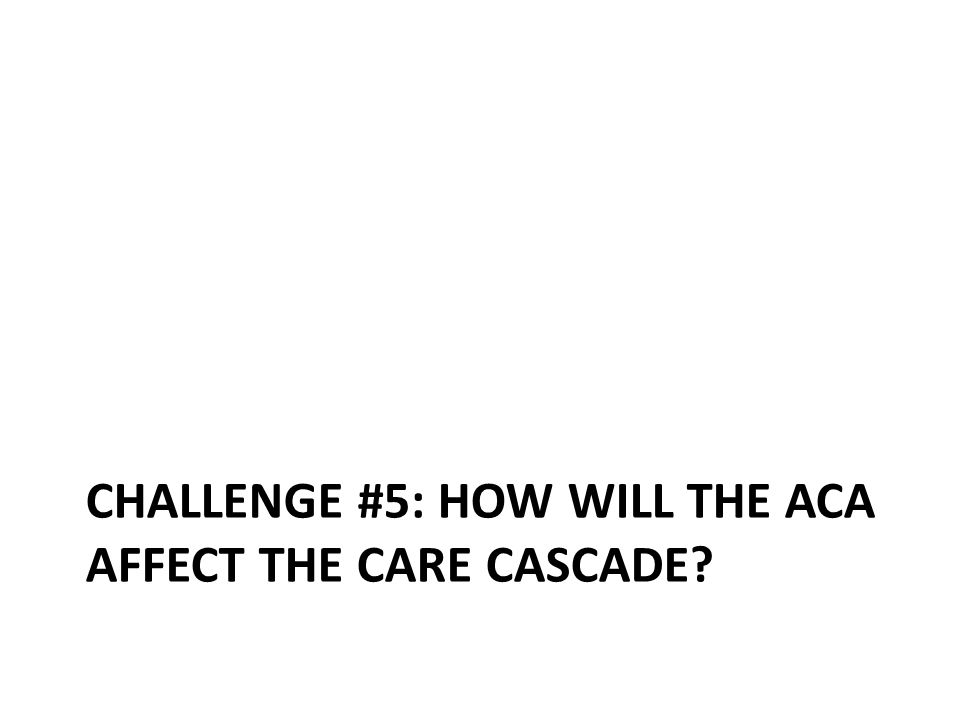 CHALLENGE #5: HOW WILL THE ACA AFFECT THE CARE CASCADE?