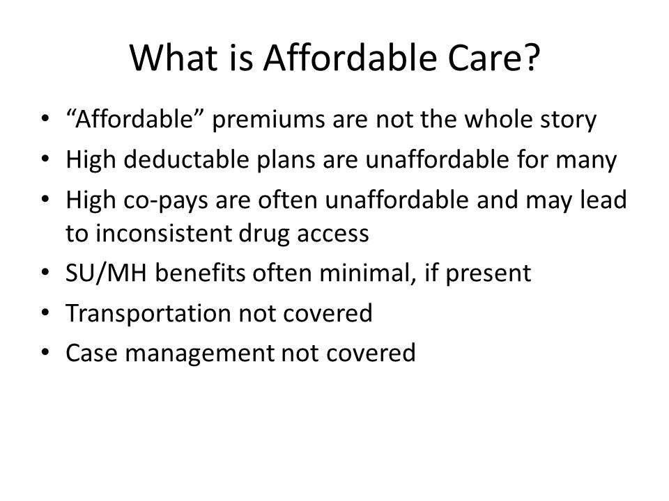 """What is Affordable Care? """"Affordable"""" premiums are not the whole story High deductable plans are unaffordable for many High co-pays are often unafford"""