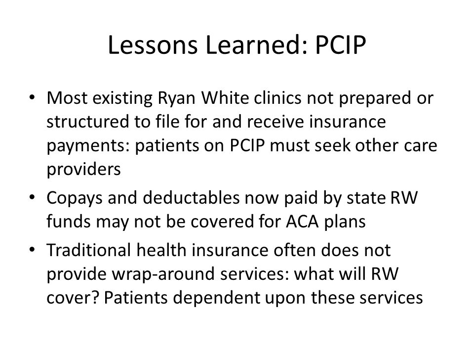 Lessons Learned: PCIP Most existing Ryan White clinics not prepared or structured to file for and receive insurance payments: patients on PCIP must seek other care providers Copays and deductables now paid by state RW funds may not be covered for ACA plans Traditional health insurance often does not provide wrap-around services: what will RW cover.