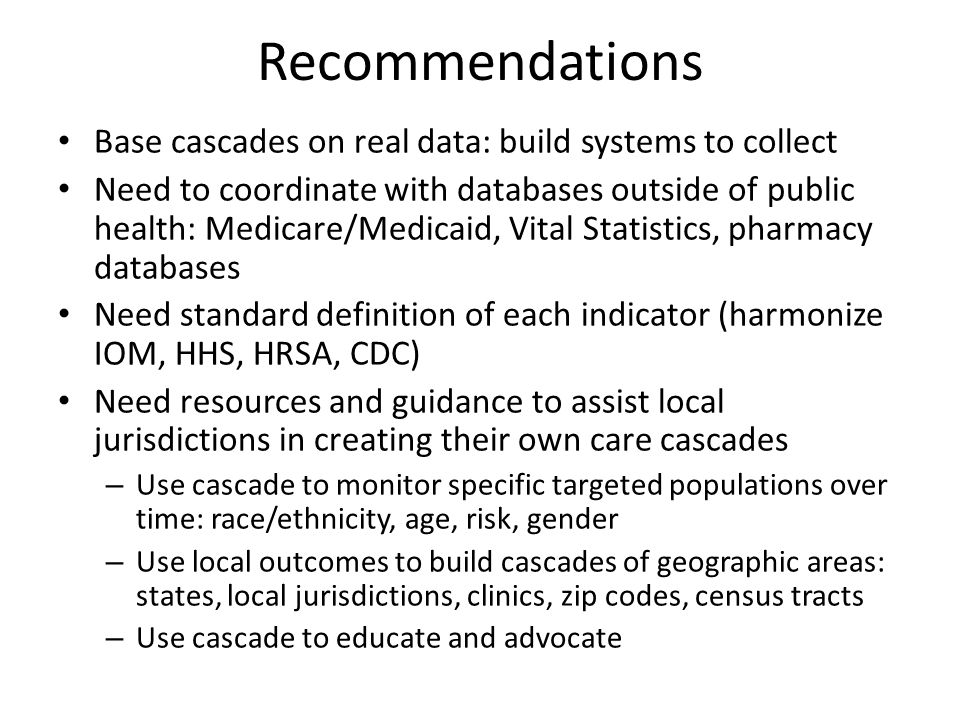 Recommendations Base cascades on real data: build systems to collect Need to coordinate with databases outside of public health: Medicare/Medicaid, Vi