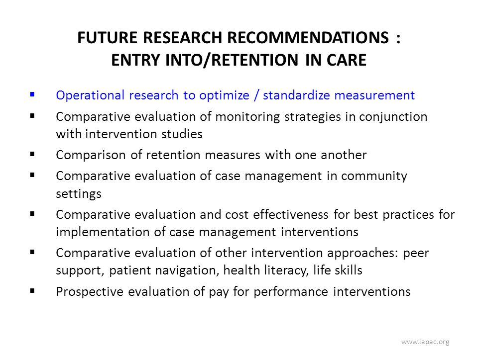 FUTURE RESEARCH RECOMMENDATIONS : ENTRY INTO/RETENTION IN CARE  Operational research to optimize / standardize measurement  Comparative evaluation of monitoring strategies in conjunction with intervention studies  Comparison of retention measures with one another  Comparative evaluation of case management in community settings  Comparative evaluation and cost effectiveness for best practices for implementation of case management interventions  Comparative evaluation of other intervention approaches: peer support, patient navigation, health literacy, life skills  Prospective evaluation of pay for performance interventions www.iapac.org