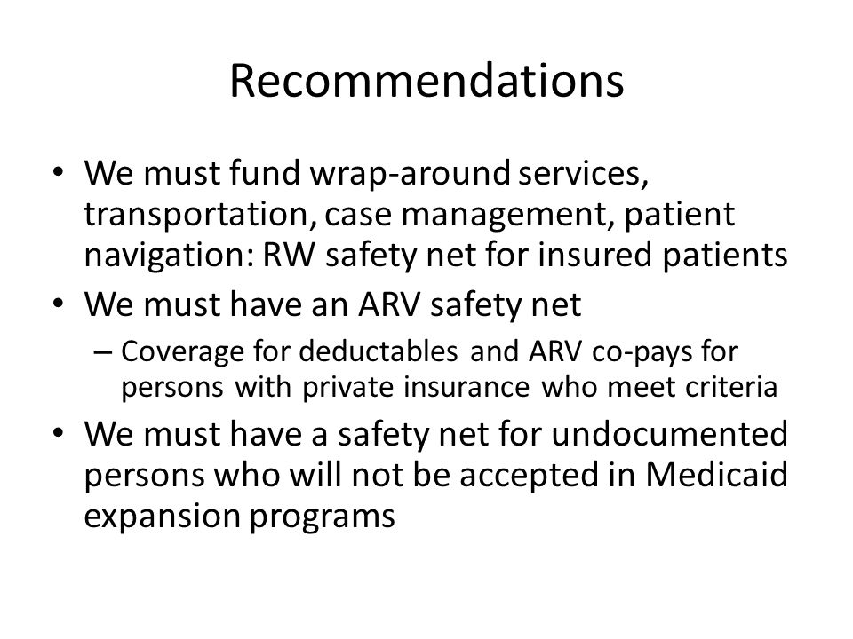 Recommendations We must fund wrap-around services, transportation, case management, patient navigation: RW safety net for insured patients We must have an ARV safety net – Coverage for deductables and ARV co-pays for persons with private insurance who meet criteria We must have a safety net for undocumented persons who will not be accepted in Medicaid expansion programs