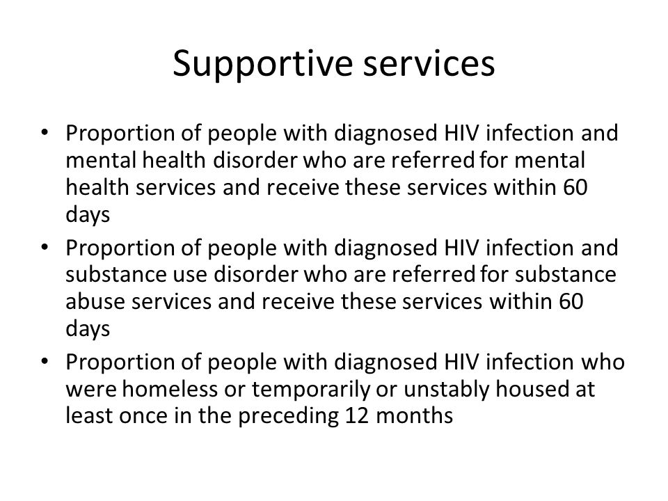 Supportive services Proportion of people with diagnosed HIV infection and mental health disorder who are referred for mental health services and receive these services within 60 days Proportion of people with diagnosed HIV infection and substance use disorder who are referred for substance abuse services and receive these services within 60 days Proportion of people with diagnosed HIV infection who were homeless or temporarily or unstably housed at least once in the preceding 12 months