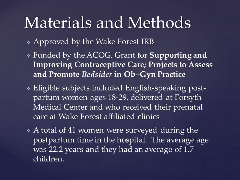   Approved by the Wake Forest IRB   Funded by the ACOG, Grant for Supporting and Improving Contraceptive Care; Projects to Assess and Promote Bedsider in Ob–Gyn Practice   Eligible subjects included English-speaking post- partum women ages 18-29, delivered at Forsyth Medical Center and who received their prenatal care at Wake Forest affiliated clinics   A total of 41 women were surveyed during the postpartum time in the hospital.