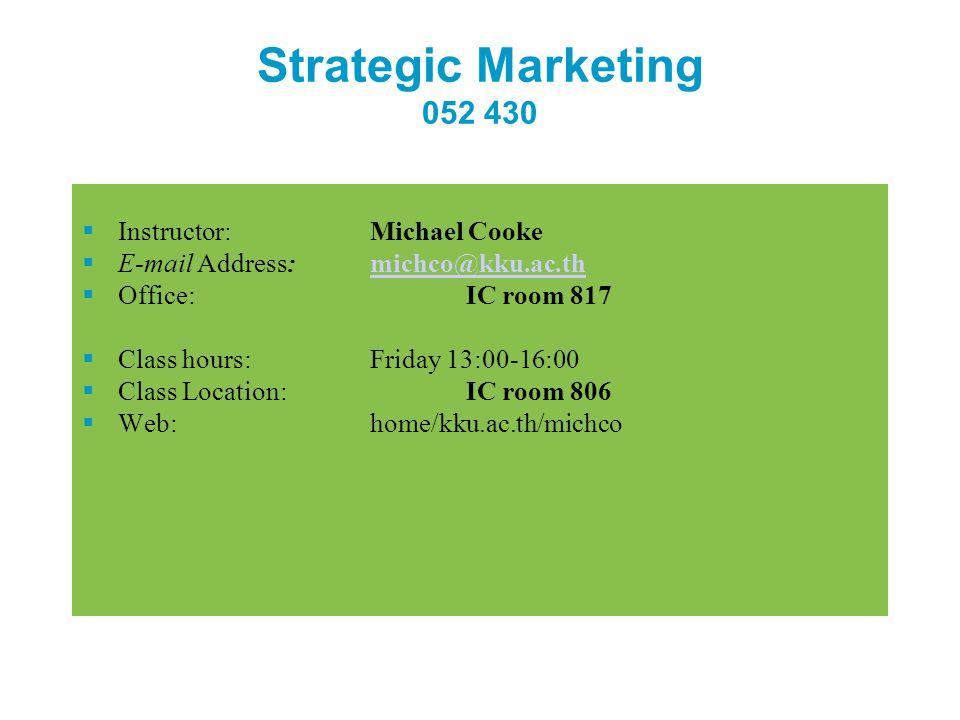 Strategic Marketing 052 430  Instructor: Michael Cooke  E-mail Address: michco@kku.ac.thmichco@kku.ac.th  Office:IC room 817  Class hours:Friday 1