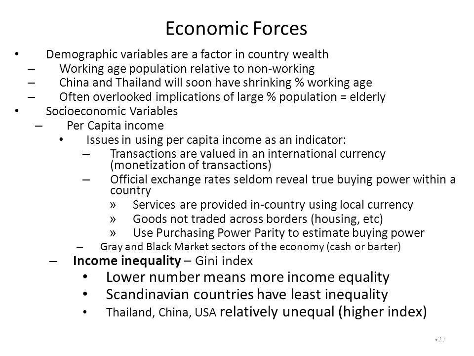 Economic Forces Demographic variables are a factor in country wealth – Working age population relative to non-working – China and Thailand will soon h