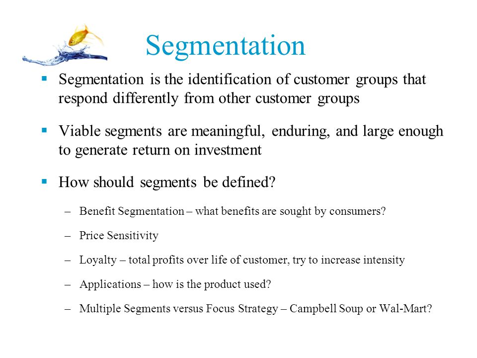 Segmentation  Segmentation is the identification of customer groups that respond differently from other customer groups  Viable segments are meaning