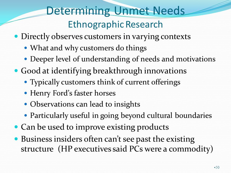 Determining Unmet Needs Ethnographic Research Directly observes customers in varying contexts What and why customers do things Deeper level of underst