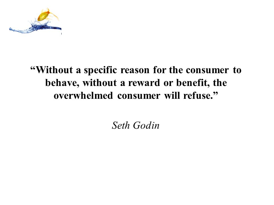 """""""Without a specific reason for the consumer to behave, without a reward or benefit, the overwhelmed consumer will refuse."""" Seth Godin"""