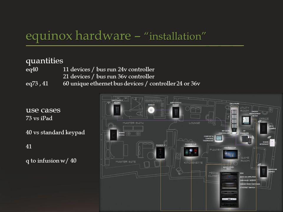 quantities eq4011 devices / bus run 24v controller 21 devices / bus run 36v controller eq73, 41 60 unique ethernet bus devices / controller 24 or 36v use cases 73 vs iPad 40 vs standard keypad 41 q to infusion w/ 40 equinox hardware – installation