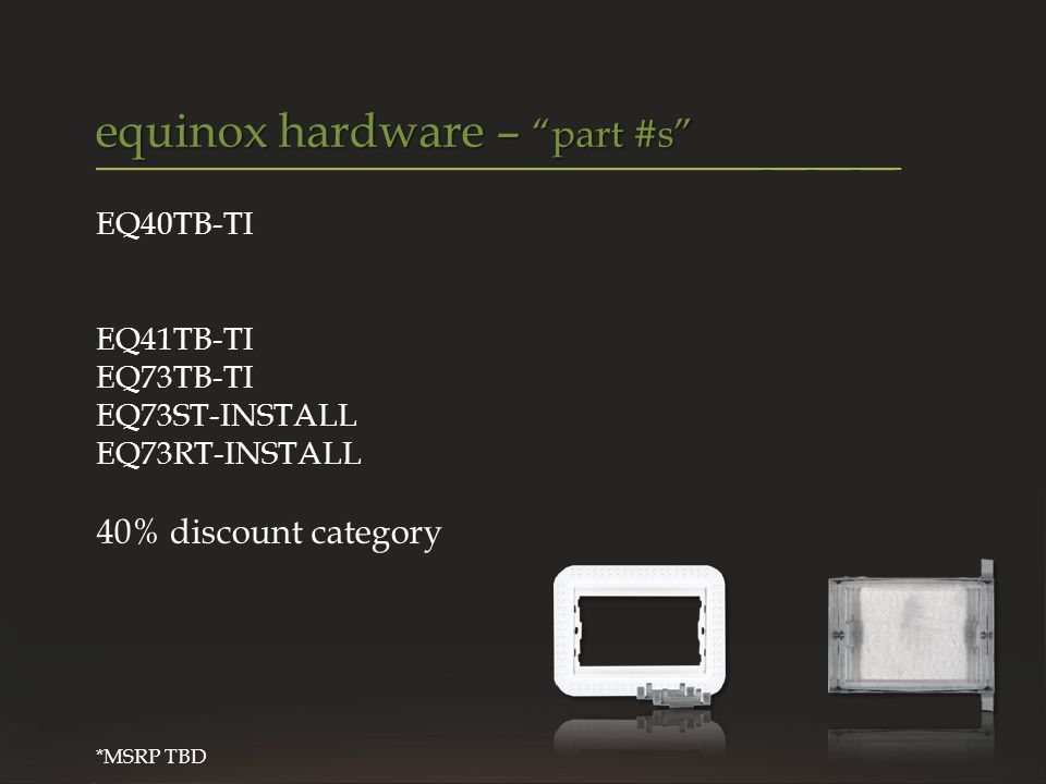 VANTAGE CONFIDENTIAL equinox hardware – part #s EQ40TB-TI EQ41TB-TI EQ73TB-TI EQ73ST-INSTALL EQ73RT-INSTALL 40% discount category *MSRP TBD