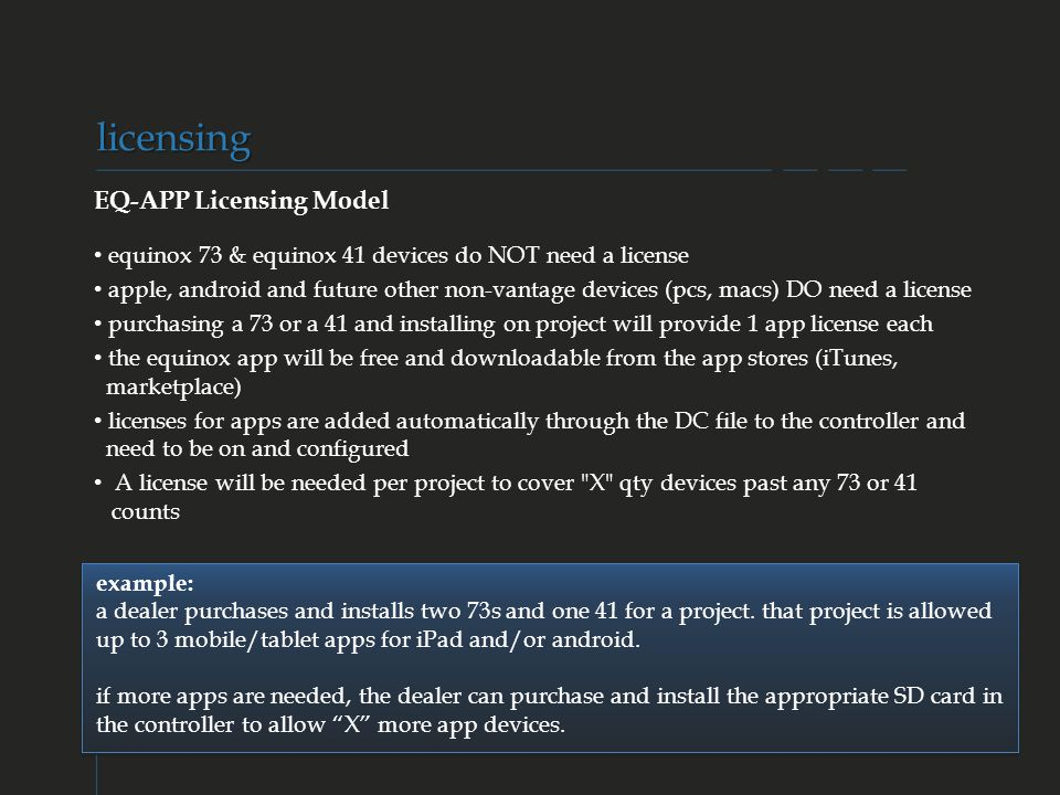 VANTAGE CONFIDENTIAL EQ-APP Licensing Model equinox 73 & equinox 41 devices do NOT need a license apple, android and future other non-vantage devices (pcs, macs) DO need a license purchasing a 73 or a 41 and installing on project will provide 1 app license each the equinox app will be free and downloadable from the app stores (iTunes, marketplace) licenses for apps are added automatically through the DC file to the controller and need to be on and configured A license will be needed per project to cover X qty devices past any 73 or 41 counts example: a dealer purchases and installs two 73s and one 41 for a project.