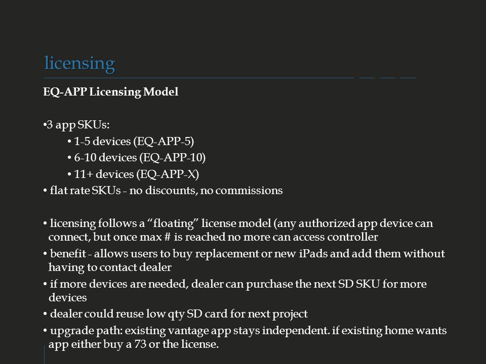 VANTAGE CONFIDENTIAL EQ-APP Licensing Model 3 app SKUs: 1-5 devices (EQ-APP-5) 6-10 devices (EQ-APP-10) 11+ devices (EQ-APP-X) flat rate SKUs - no discounts, no commissions licensing follows a floating license model (any authorized app device can connect, but once max # is reached no more can access controller benefit - allows users to buy replacement or new iPads and add them without having to contact dealer if more devices are needed, dealer can purchase the next SD SKU for more devices dealer could reuse low qty SD card for next project upgrade path: existing vantage app stays independent.