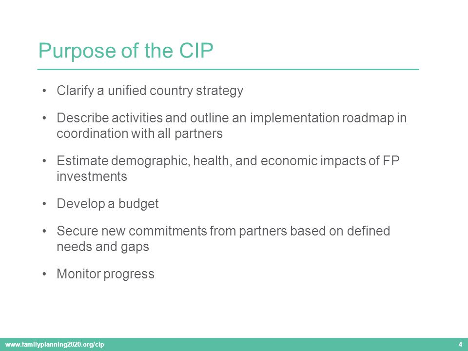 Clarify a unified country strategy Describe activities and outline an implementation roadmap in coordination with all partners Estimate demographic, health, and economic impacts of FP investments Develop a budget Secure new commitments from partners based on defined needs and gaps Monitor progress Purpose of the CIP www.familyplanning2020.org/cip 4