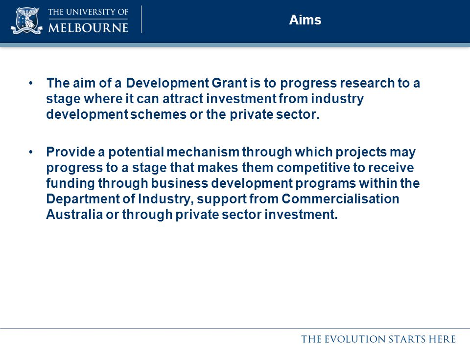 Aims The aim of a Development Grant is to progress research to a stage where it can attract investment from industry development schemes or the private sector.