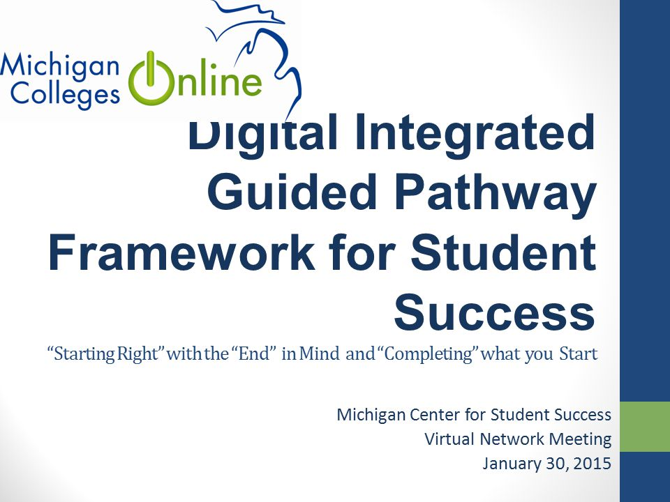 "Digital Integrated Guided Pathway Framework for Student Success ""Starting Right"" with the ""End"" in Mind and ""Completing"" what you Start Michigan Cente"