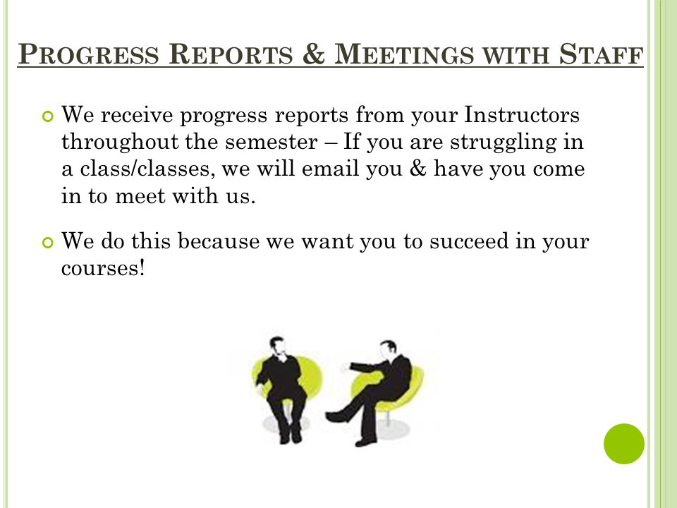P ROGRESS R EPORTS & M EETINGS WITH S TAFF We receive progress reports from your Instructors throughout the semester – If you are struggling in a class/classes, we will email you & have you come in to meet with us.