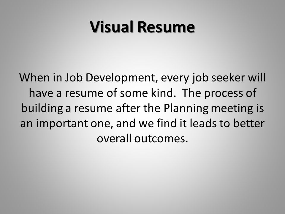 Visual Resume When in Job Development, every job seeker will have a resume of some kind. The process of building a resume after the Planning meeting i