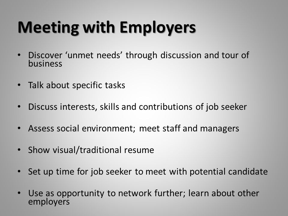 Meeting with Employers Discover 'unmet needs' through discussion and tour of business Talk about specific tasks Discuss interests, skills and contribu