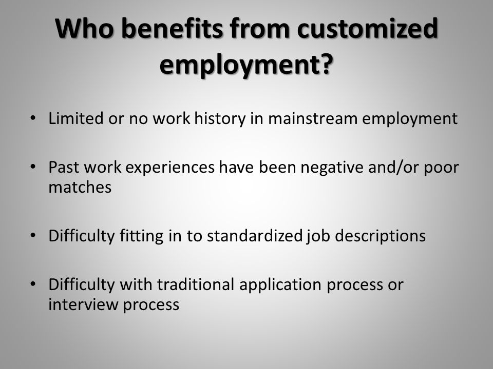 Customized Employment According to the US/DOL: Customized employment means individualizing the employment relationship between employees and employers in ways that meet the needs of both.