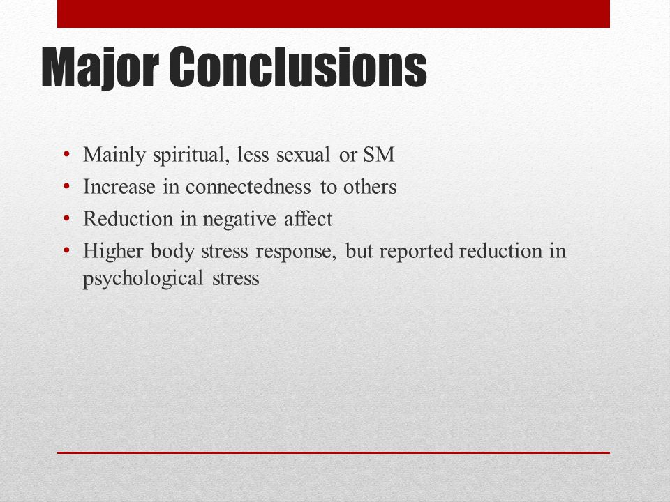 Major Conclusions Mainly spiritual, less sexual or SM Increase in connectedness to others Reduction in negative affect Higher body stress response, bu