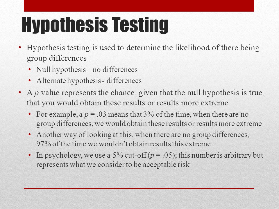 Hypothesis Testing Hypothesis testing is used to determine the likelihood of there being group differences Null hypothesis – no differences Alternate