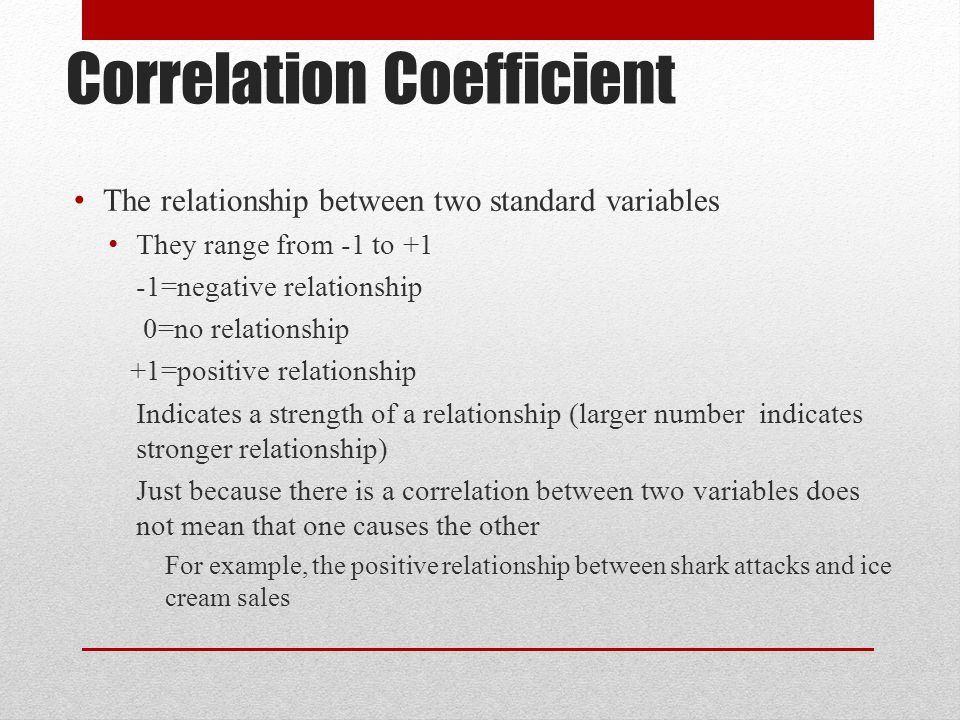 Correlation Coefficient The relationship between two standard variables They range from -1 to +1 -1=negative relationship 0=no relationship +1=positiv