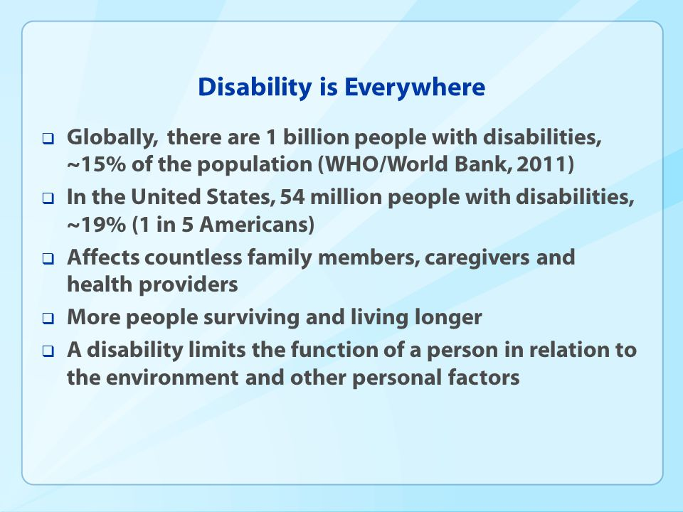 Disability is Diverse  Impact  Vision, hearing, mobility, intellectual/cognitive, emotional, multiple functional limitations  Age  Birth, childhood, acquired through injury or disease, age-related disability  Severity and duration  More or less severe, shorter-term or life-long  Perceptions  Diagnosis.