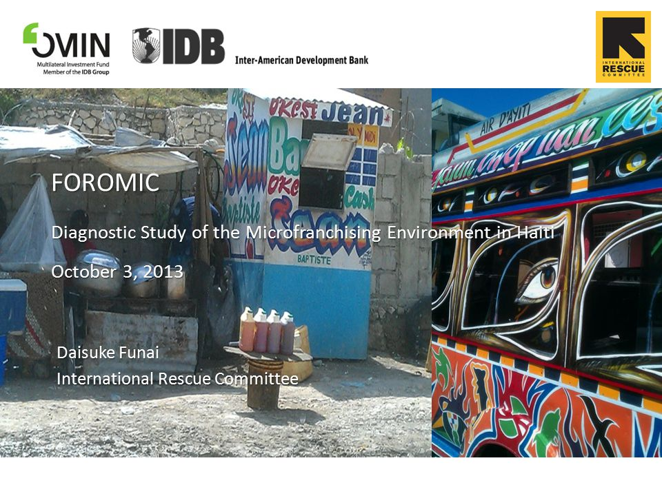 FOROMIC Diagnostic Study of the Microfranchising Environment in Haiti October 3, 2013 Daisuke Funai International Rescue Committee