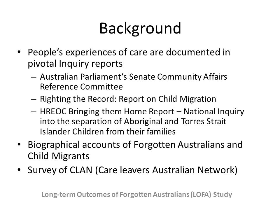 Background People's experiences of care are documented in pivotal Inquiry reports – Australian Parliament's Senate Community Affairs Reference Committee – Righting the Record: Report on Child Migration – HREOC Bringing them Home Report – National Inquiry into the separation of Aboriginal and Torres Strait Islander Children from their families Biographical accounts of Forgotten Australians and Child Migrants Survey of CLAN (Care leavers Australian Network) Long-term Outcomes of Forgotten Australians (LOFA) Study
