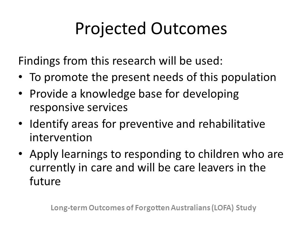 Projected Outcomes Findings from this research will be used: To promote the present needs of this population Provide a knowledge base for developing responsive services Identify areas for preventive and rehabilitative intervention Apply learnings to responding to children who are currently in care and will be care leavers in the future Long-term Outcomes of Forgotten Australians (LOFA) Study