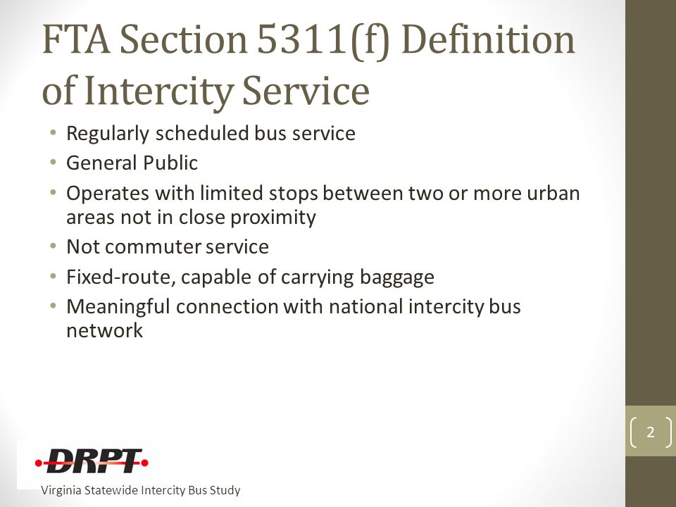 Virginia Statewide Intercity Bus Study FTA Section 5311(f) Definition of Intercity Service Regularly scheduled bus service General Public Operates with limited stops between two or more urban areas not in close proximity Not commuter service Fixed-route, capable of carrying baggage Meaningful connection with national intercity bus network 2