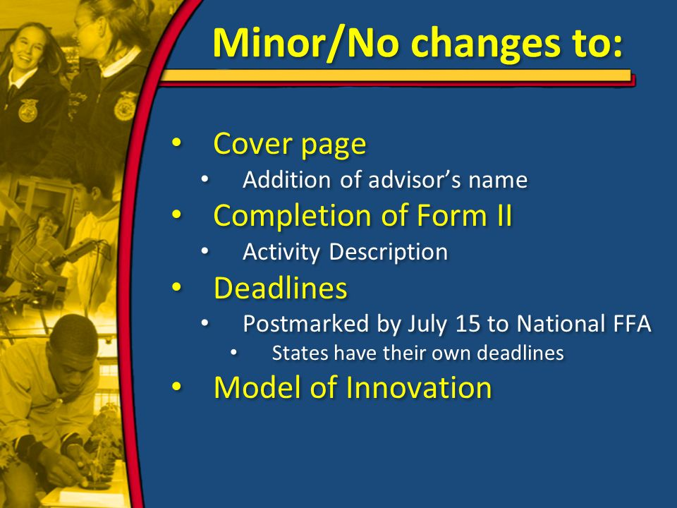 Minor/No changes to: Cover page Addition of advisor's name Completion of Form II Activity Description Deadlines Postmarked by July 15 to National FFA States have their own deadlines Model of Innovation Cover page Addition of advisor's name Completion of Form II Activity Description Deadlines Postmarked by July 15 to National FFA States have their own deadlines Model of Innovation