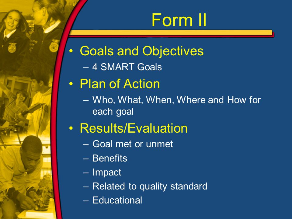 Form II Goals and Objectives –4 SMART Goals Plan of Action –Who, What, When, Where and How for each goal Results/Evaluation –Goal met or unmet –Benefits –Impact –Related to quality standard –Educational