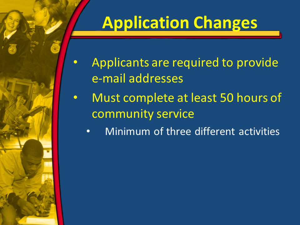 Application Changes Applicants are required to provide e-mail addresses Must complete at least 50 hours of community service Minimum of three different activities