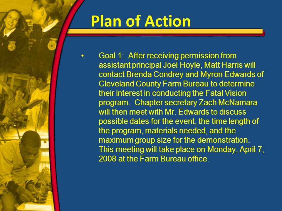 Plan of Action Goal 1: After receiving permission from assistant principal Joel Hoyle, Matt Harris will contact Brenda Condrey and Myron Edwards of Cleveland County Farm Bureau to determine their interest in conducting the Fatal Vision program.