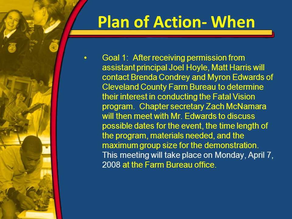 Plan of Action- When Goal 1: After receiving permission from assistant principal Joel Hoyle, Matt Harris will contact Brenda Condrey and Myron Edwards of Cleveland County Farm Bureau to determine their interest in conducting the Fatal Vision program.
