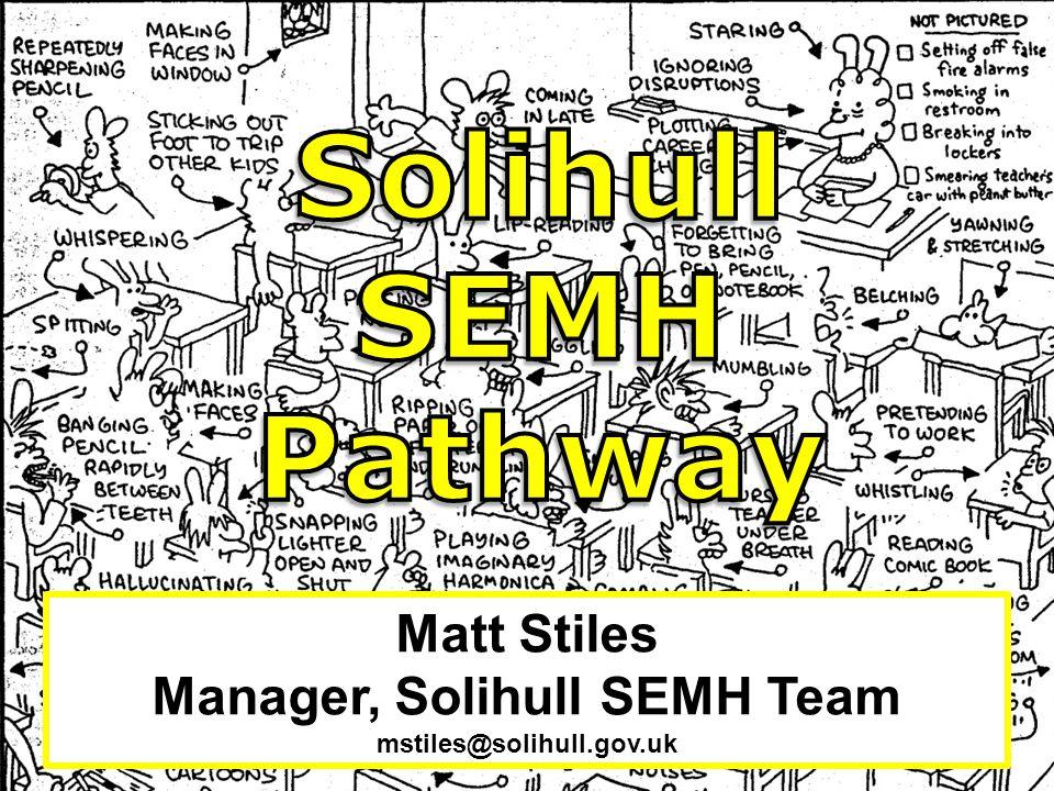 Matt Stiles Manager, Solihull SEMH Team mstiles@solihull.gov.uk