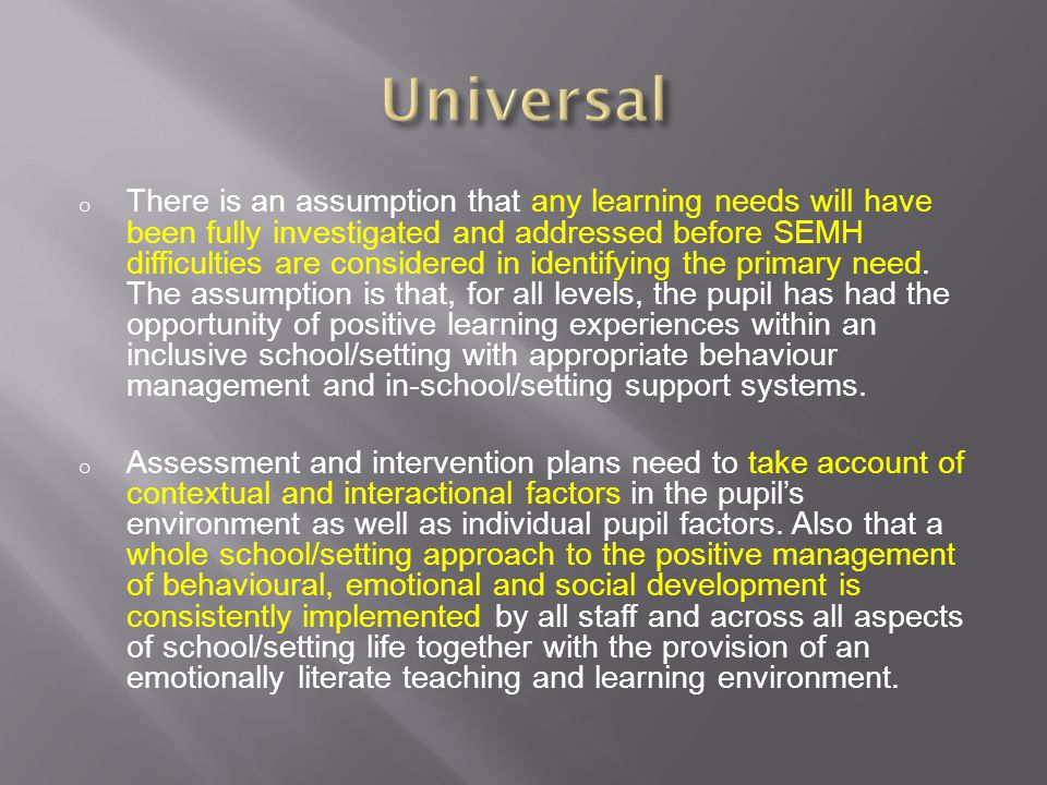 o There is an assumption that any learning needs will have been fully investigated and addressed before SEMH difficulties are considered in identifyin