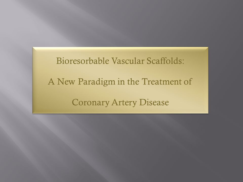 Bioresorbable Vascular Scaffolds: A New Paradigm in the Treatment of Coronary Artery Disease Bioresorbable Vascular Scaffolds: A New Paradigm in the T