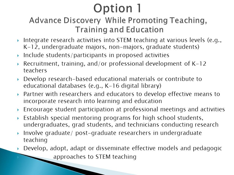  Integrate research activities into STEM teaching at various levels (e.g., K-12, undergraduate majors, non-majors, graduate students)  Include students/participants in proposed activities  Recruitment, training, and/or professional development of K-12 teachers  Develop research-based educational materials or contribute to educational databases (e.g., K-16 digital library)  Partner with researchers and educators to develop effective means to incorporate research into learning and education  Encourage student participation at professional meetings and activities  Establish special mentoring programs for high school students, undergraduates, grad students, and technicians conducting research  Involve graduate/ post-graduate researchers in undergraduate teaching  Develop, adopt, adapt or disseminate effective models and pedagogic  approaches to STEM teaching