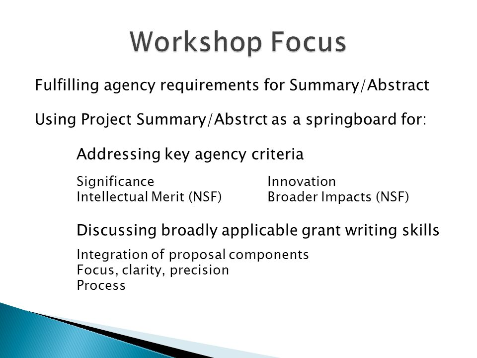 Fulfilling agency requirements for Summary/Abstract Using Project Summary/Abstrct as a springboard for: Addressing key agency criteria Significance Innovation Intellectual Merit (NSF)Broader Impacts (NSF) Discussing broadly applicable grant writing skills Integration of proposal components Focus, clarity, precision Process