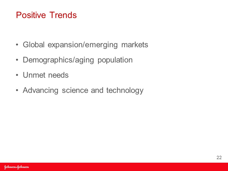 Positive Trends Global expansion/emerging markets Demographics/aging population Unmet needs Advancing science and technology 22