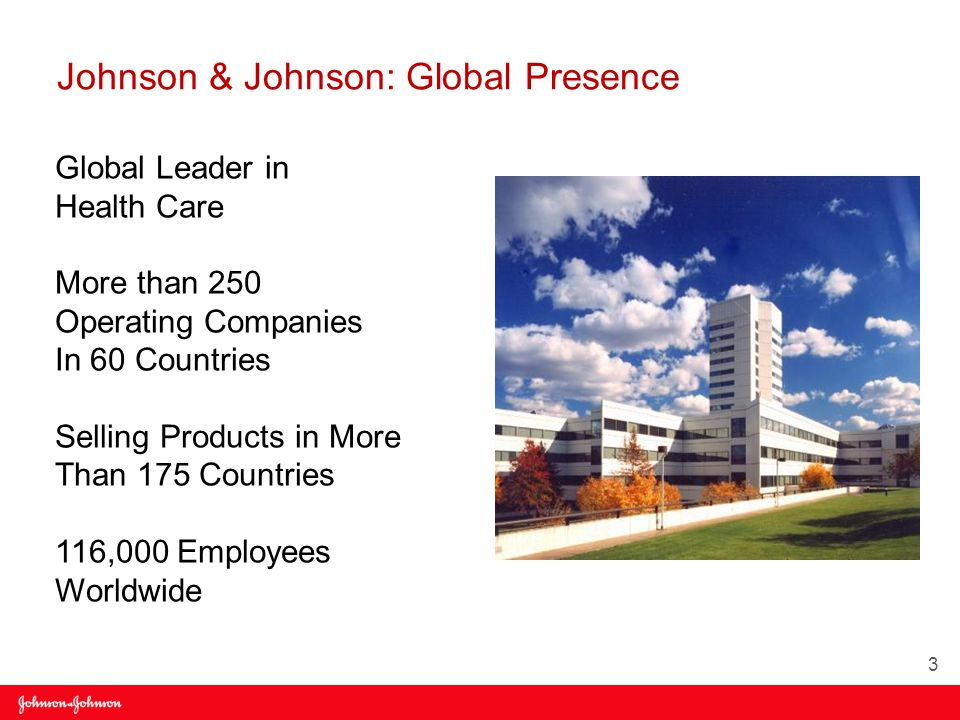 Global Leader in Health Care More than 250 Operating Companies In 60 Countries Selling Products in More Than 175 Countries 116,000 Employees Worldwide Johnson & Johnson: Global Presence 3