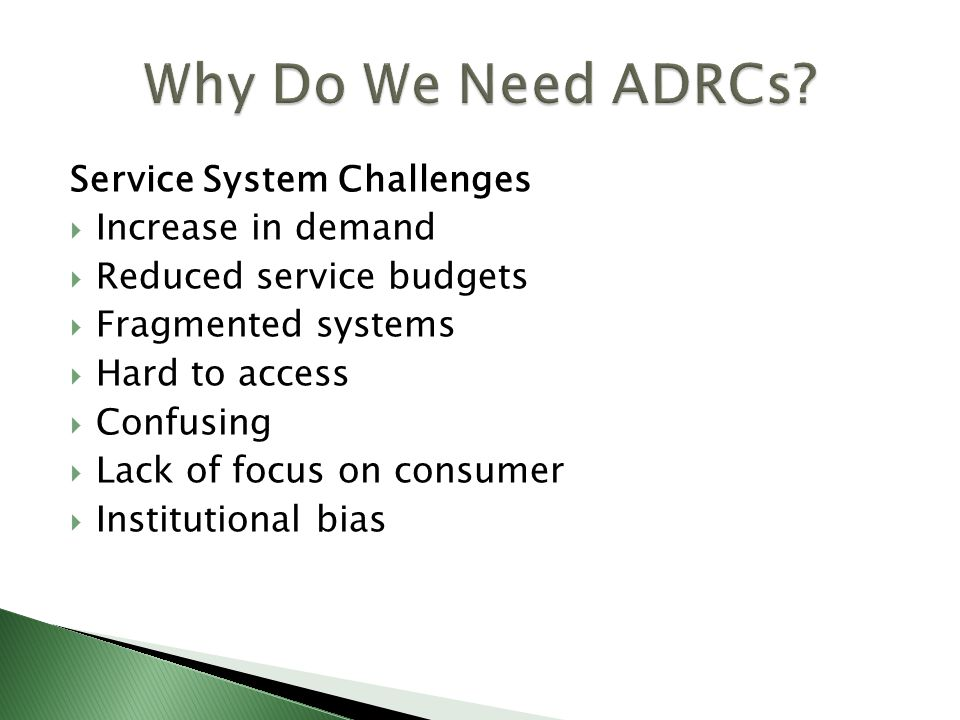 Service System Challenges  Increase in demand  Reduced service budgets  Fragmented systems  Hard to access  Confusing  Lack of focus on consumer  Institutional bias